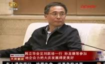 大庆市委书记韩立华会见刘跃珍一行 地企合力把大庆发展得更美好