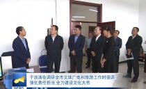 雞西市長于洪濤在調研全市文體廣電和旅游工作時強調 強化責任擔當 全力建設文化大市