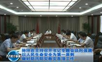 齊齊哈爾市委書記孫珅在主持召開書記專題會議時強調 以人民生命安全為第一原則做好防汛防災救災各項工作