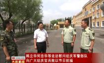 大慶市委書記韓立華市長何忠華等走訪慰問駐慶軍警部隊 向廣大駐慶官兵致以節日祝福