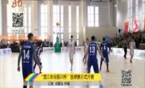 """""""龙江农业振兴杯""""篮球赛正式开赛"""