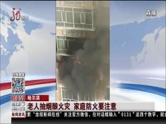 哈尔滨:老人抽烟酿火灾 家庭防火要注意