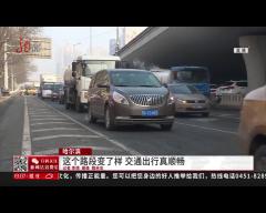哈尔滨:这个路段变了样 老司机可算顺畅了