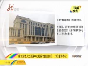 权威发布2:哈尔滨市人力资源中心社保卡窗口18日、19日暂停办公