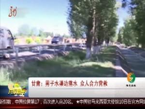 甘肃:男子水渠边落水 众人合力营救