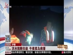 伊春:洪水阻断归途 午夜孤岛救援