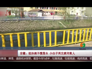 安徽:祖孙俩不慎落水 小伙子两次跳河救人