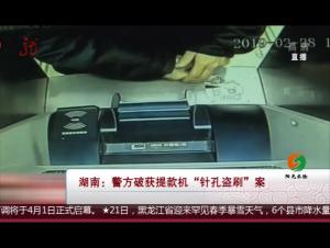 """湖南:警方破获提款机""""针孔盗刷""""案"""