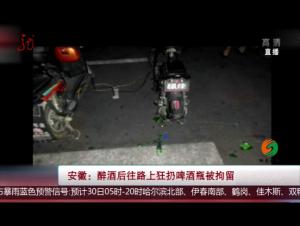 安徽:酒后无德扔酒瓶 寻衅滋事被拘留