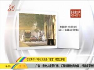 """哈尔滨市123条公交线路""""智慧""""调度全掌握"""