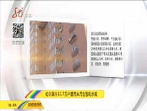 哈尔滨市12.7万户居民本月告别吃水难